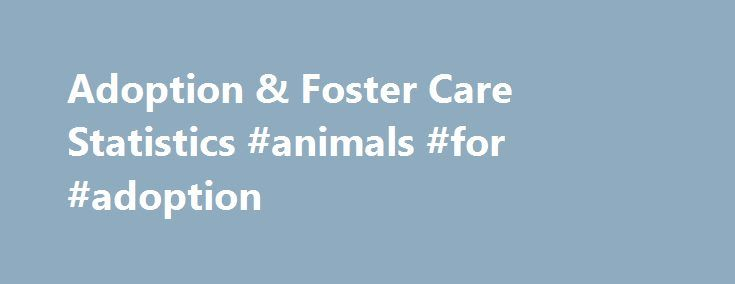 Adoption & Foster Care Statistics #animals #for #adoption http://pet.remmont.com/adoption-foster-care-statistics-animals-for-adoption/  Adoption Foster Care Statistics The Adoption and Foster Care Analysis and Reporting System (AFCARS) collects case-level information on all children in foster care and those who have been adopted with title IV-E agency involvement. See Reporting Systems for more information. Trends in Foster Care and Adoption – Presents national estimates of foster care and…