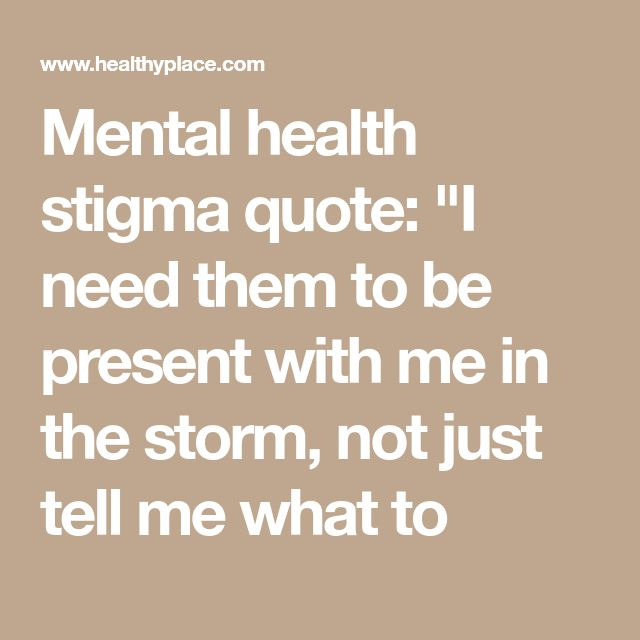 """Mental health stigma quote: """"I need them to be present with me in the storm, not just tell me what to"""