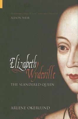 Elizabeth Wydeville: The Slandered Queen  by Arlene Naylor Okerlund