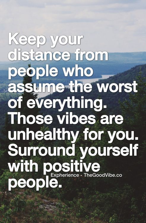 Keep your distance from people who assume the worst of everything. Those vibes are unhealthy for you. Surround yourself with positive people