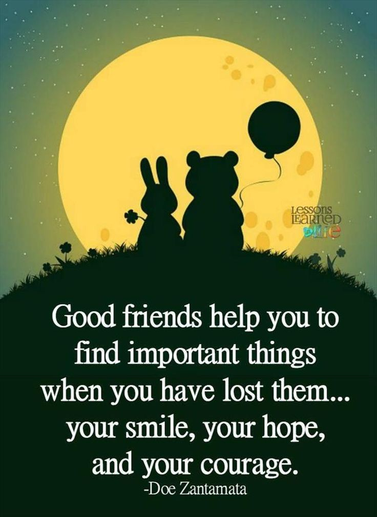 Good friends help you to find important things when you have lost them, you smile, your hope, and your courage.
