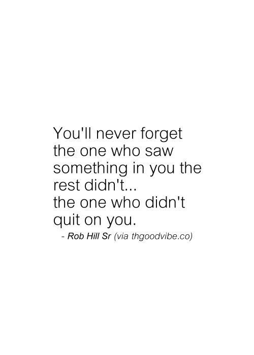 You'll never forget the one who saw something in you the rest didn't...the one who didn't quit on you... TL CC
