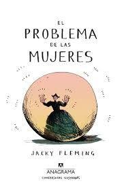 EL PROBLEMA DE LAS MUJERES / Jacky Fleming   ¿Pueden las mujeres ser genios? ¿O sus cabezas son demasiado pequeñas?¿Por qué en el cole sólo nos enseñan cosas sobre dos tres mujeres? ¿Qué puñetas estaban haciendo las demás a lo largo de la historia?«Jacky Fleming lo clava con sus palabras y dibujos observadores y afilados en esta aproximación al tema de las mujeres a lo largo de la historia