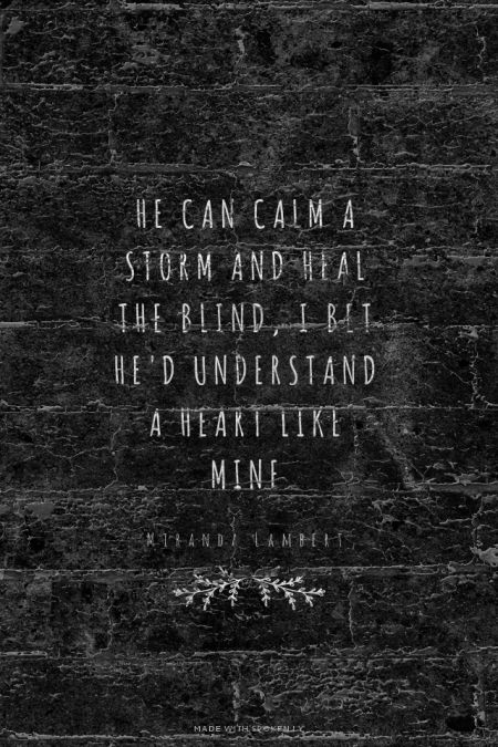 He can calm a storm and heal the blind, I bet he'd understand a heart like mine - Miranda Lambert | HeatherMcgregor