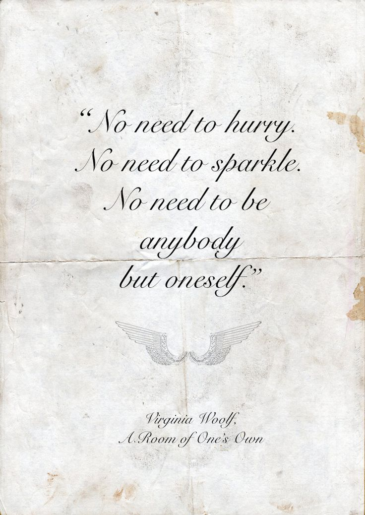 "Virginia Woolf, from A Room of One's Own: ""No need to hurry. No need to sparkle. No need to be anybody but oneself."""