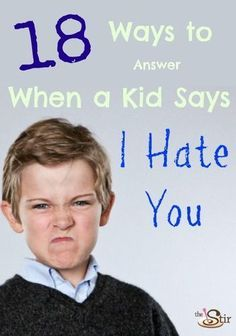 18 Ways to Answer when a kid says I Hate You - Not sure I agree with all of them (saying them anyway),but most of these seem pretty good.