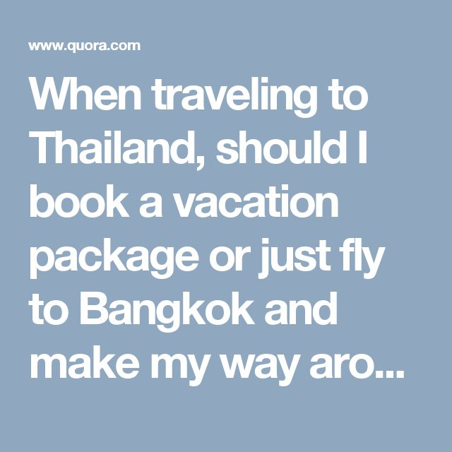 When traveling to Thailand, should I book a vacation package or just fly to Bangkok and make my way around the country on my own? Which way is most economical? - Quora