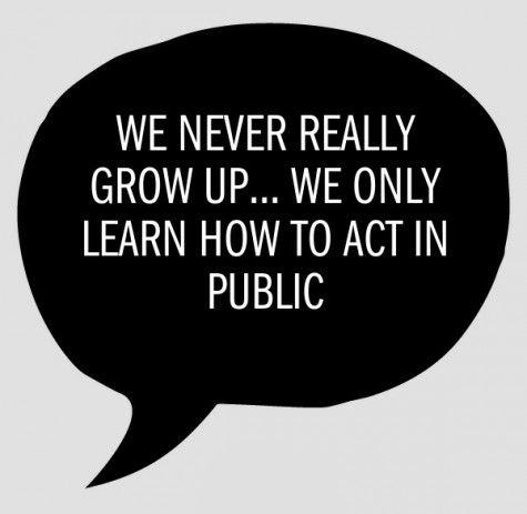 Wir werden nie wirklich erwachsen. Wir lernen nur, uns in der Öffentlichkeit zu benehmen.
