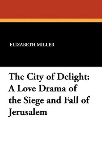 The City of Delight: A Love Drama of the Siege and Fall of Jerusalem, by Elizabeth Jane Miller (Paperback)