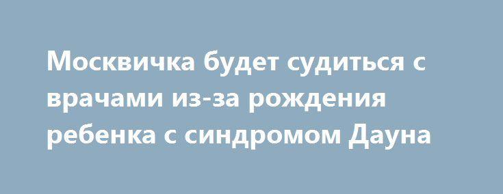Москвичка будет судиться с врачами из-за рождения ребенка с синдромом Дауна https://apral.ru/2017/07/17/moskvichka-budet-suditsya-s-vrachami-iz-za-rozhdeniya-rebenka-s-sindromom-dauna.html  В одном из роддомов Москвы произошло чрезвычайное происшествие. 39-летняя местная жительница родила ребенка с синдромом Дауна и отказалась от него, обвинив врачей в подмене. По словам москвички, уже имеющей ребенка, ее вторая беременность протекала легко и без осложнений. В женской консультации она…