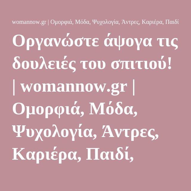 Οργανώστε άψογα τις δουλειές του σπιτιού! | womannow.gr | Oμορφιά, Μόδα, Ψυχολογία, Άντρες, Καριέρα, Παιδί, Συνταγές, Διατροφή και όλα όσα Ενδιαφέρουν μια Γυναίκα με Στυλ!