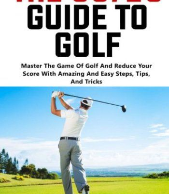 The 80/20 Guide To Golf: Master The Game Of Golf And Reduce Your Score With Amazing And Easy Steps, Tips, And Tricks! PDF