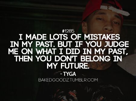 I made lots of mistakesin my past. but if you judge me on what I did in my past, then you don't belong inmy future.