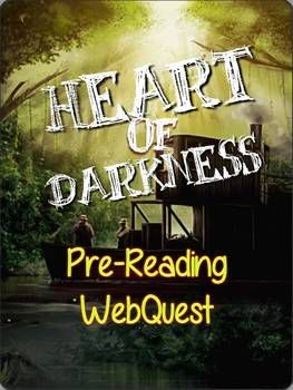 Heart of Darkness, by Joseph Conrad: Pre-Reading WebQuest   6 Group Tasks / Topics -essential questions listed for each Have your students engage in a pre-reading group activity to find the important background information required for successful reading in the short novel, Heart of Darkness. Includes: --WebQuest Handout --images of posters from my English classes