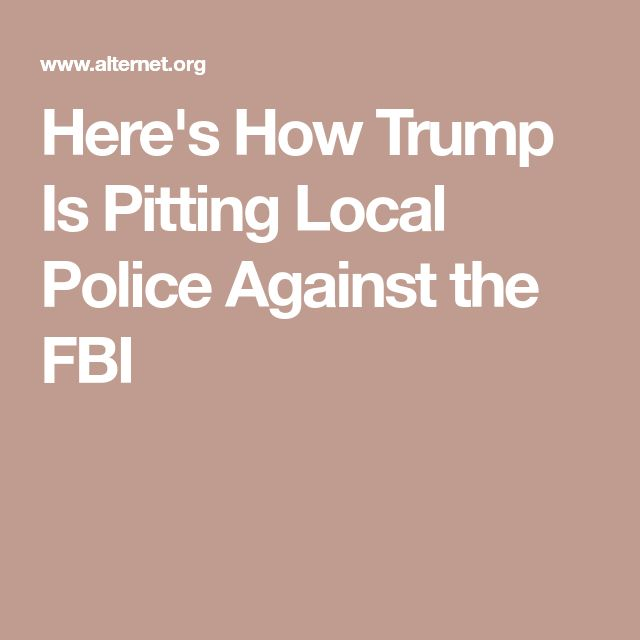 Here's How Trump Is Pitting Local Police Against the FBI
