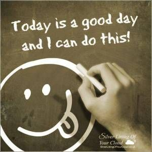 Today is a good day and I can do this!..._More fantastic quotes on: https://www.facebook.com/SilverLiningOfYourCloud  _Follow my Quote Blog on: http://silverliningofyourcloud.wordpress.com/