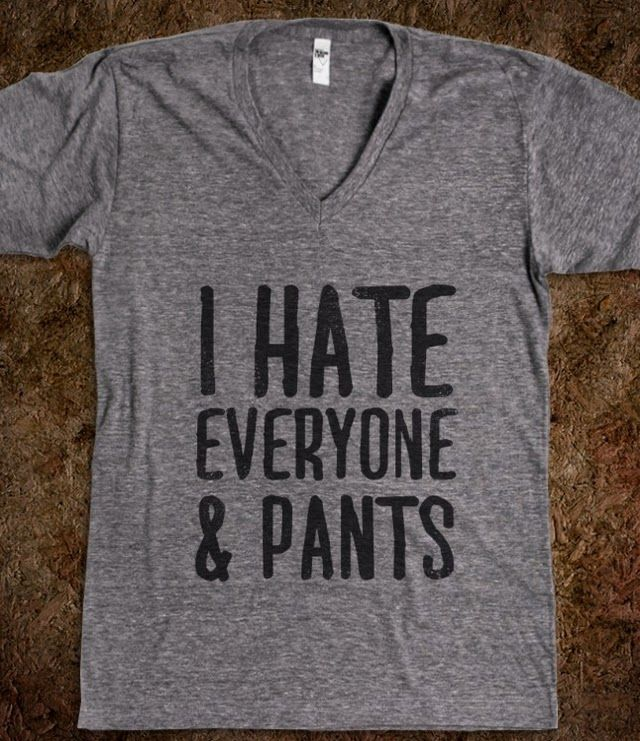 I Hate Everyone... & Pants - That Funny Stuff - Skreened T-shirts, Organic Shirts, Hoodies, Kids Tees, Baby One-Pieces and Tote Bags Custom T-Shirts, Organic Shirts, Hoodies, Novelty Gifts, Kids Apparel, Baby One-Pieces   Skreened - Ethical Custom Apparel