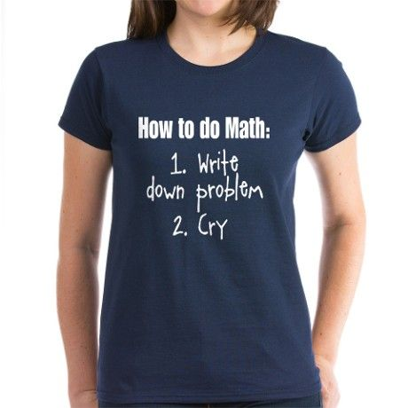 How To Do Math Shirt 1. Write down problem 2. Cry! Funny t-shirt for anyone who hates math or is going back to school. Great college gift! Many styles/colors.