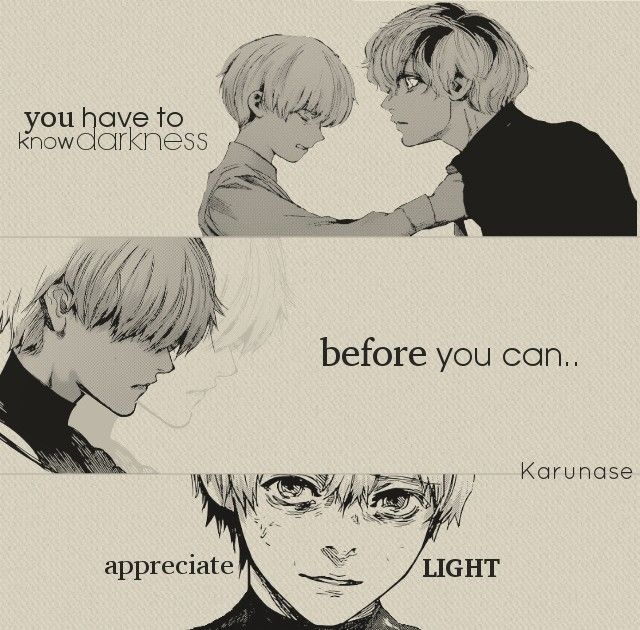 """#Anime #Manga #Quotes Tokyo Ghoul - """"you have to know darkness before you can appreciate light.."""" Source: http://karunase.tumblr.com"""