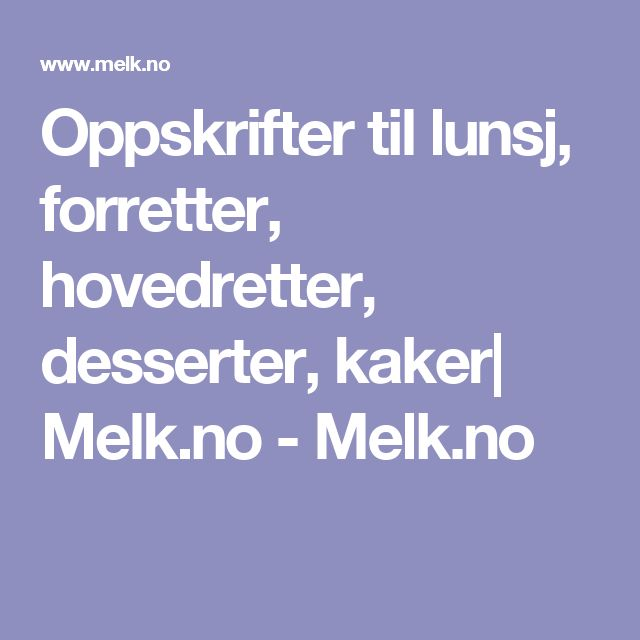 Oppskrifter til lunsj, forretter, hovedretter, desserter, kaker| Melk.no - Melk.no
