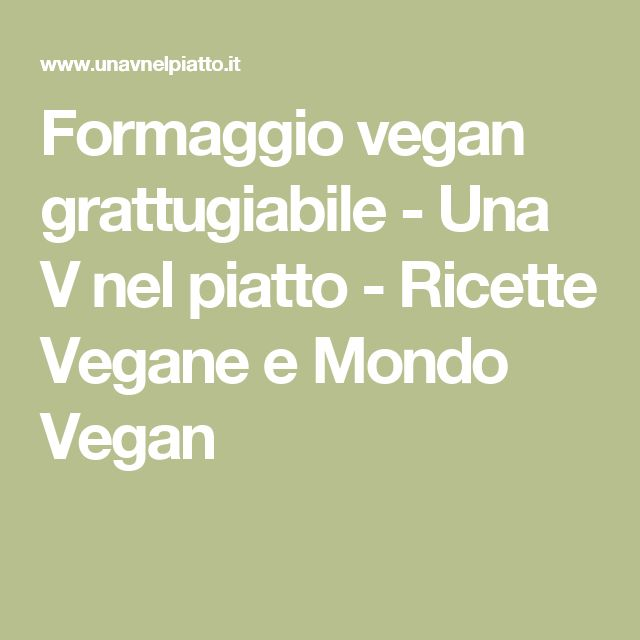 Formaggio vegan grattugiabile - Una V nel piatto - Ricette Vegane e Mondo Vegan