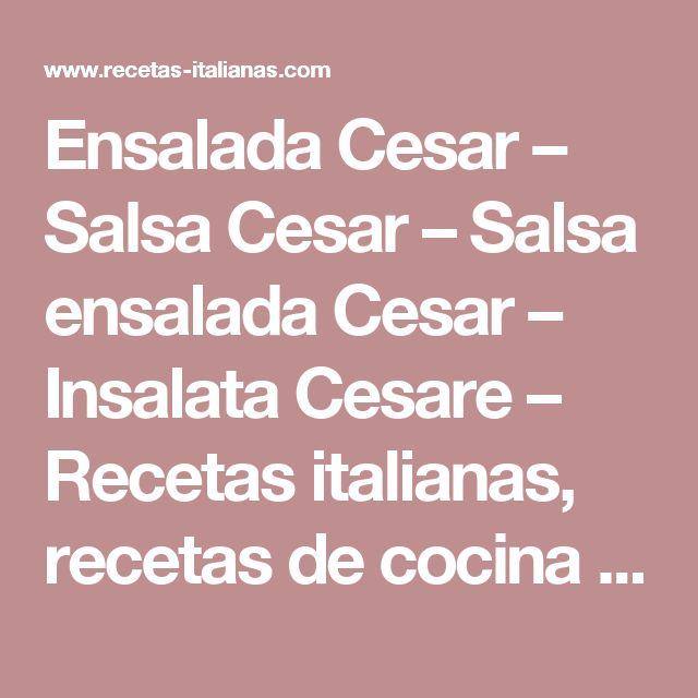 Ensalada Cesar – Salsa Cesar – Salsa ensalada Cesar – Insalata Cesare  –  Recetas italianas, recetas de cocina italiana en espanol