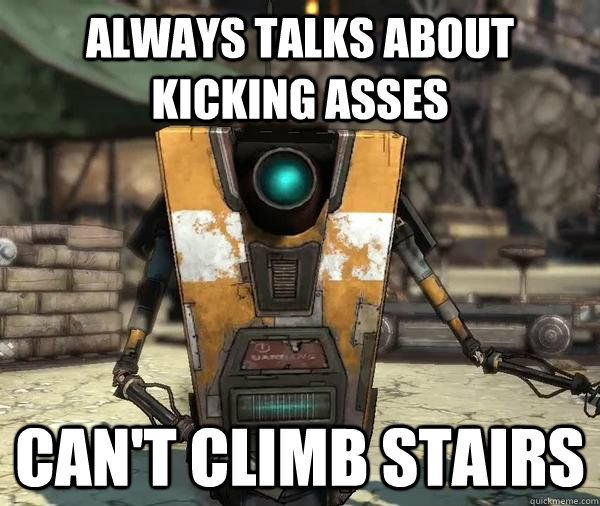 Claptrap - Always talks about kicking asses but can't climb stairs.