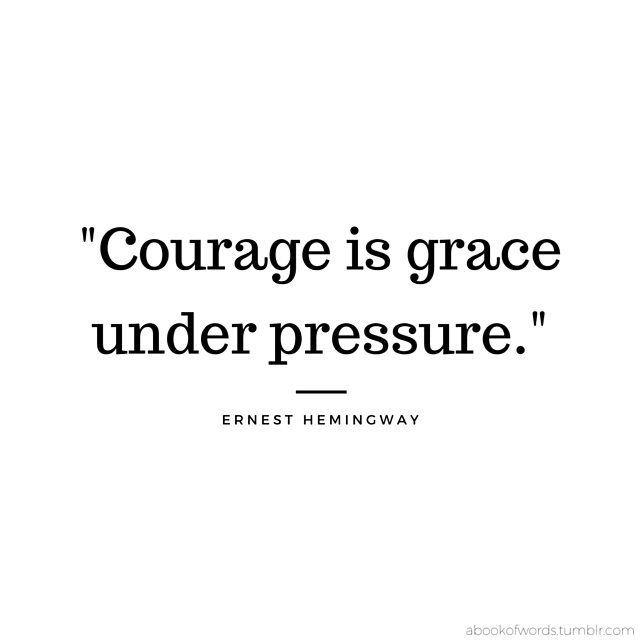 """Courage is grace under pressure."" - Ernest Hemingway"