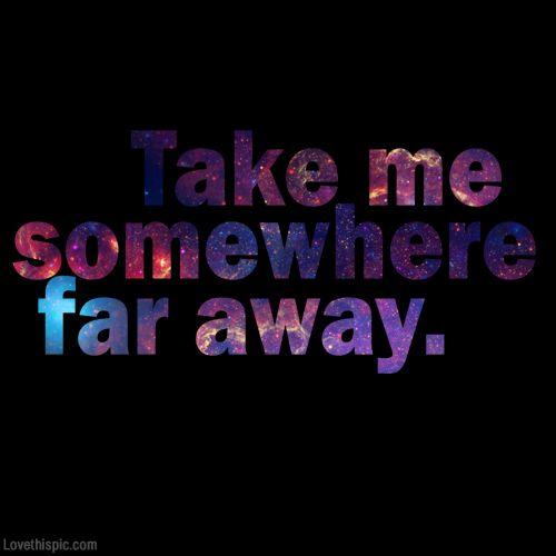 Take me somewhere far away quote travel life dream wish lifequote inspiring take far
