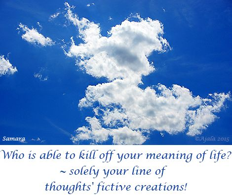 Who is able to kill off your meaning of #life? ~ solely your line of  #thoughts' fictive creations!
