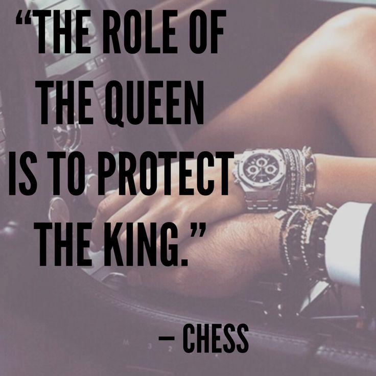"""The role of the queen is to protect the king."" – Chess"