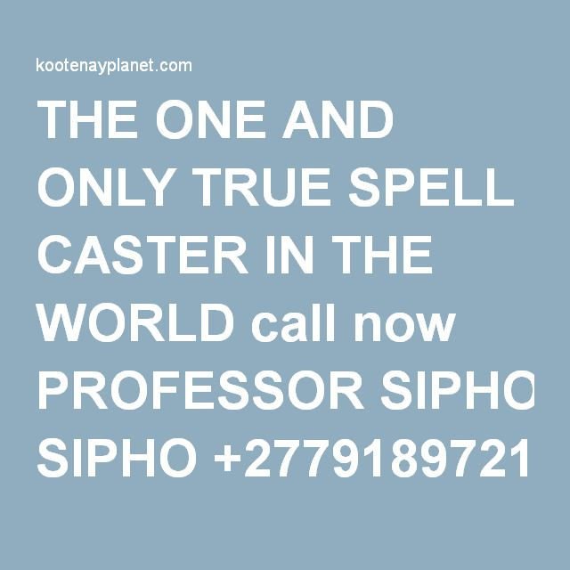 THE ONE AND ONLY TRUE SPELL CASTER IN THE WORLD call now PROFESSOR SIPHO +27791897218 24hrs results | Kootenay Planet