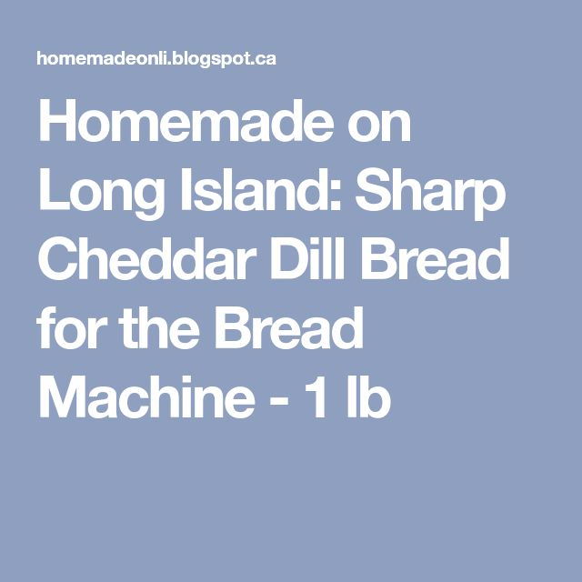Homemade on Long Island: Sharp Cheddar Dill Bread for the Bread Machine - 1 lb