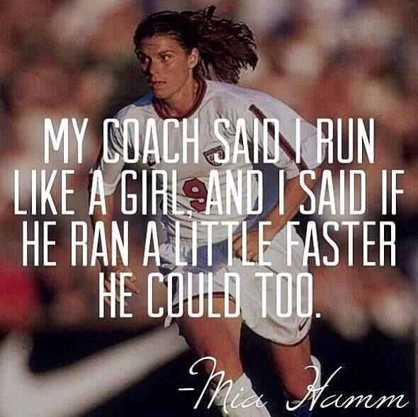 """""""My coach said I ran like a girl, I said if he could run a little faster he could too."""" -- Mia Hamm  Soccer star Mia Hamm is considered one of the best soccer players in history having scored 158 international goals during her career – more than any other player, male or female, until Abby Wambach broke her record in 2012. Over the duration of her professional soccer career, Hamm won two World Cup titles, two Olympic gold medals, and was inducted into the National Soccer Hall of Fame."""