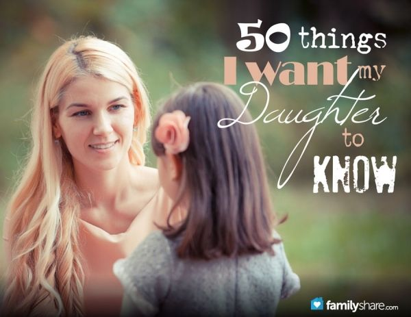 50 Things I want my Daughter to Know! I need to print these and hang them somewhere!