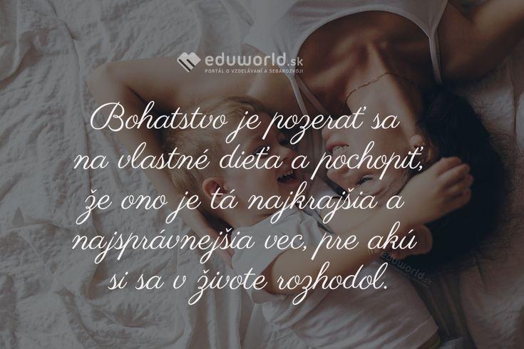 Bohatstvo je pozerať sa na vlastné dieťa a pochopiť, že ono je tá najkrajšia a najsprávnejšia vec, pre akú si sa v živote rozhodol.