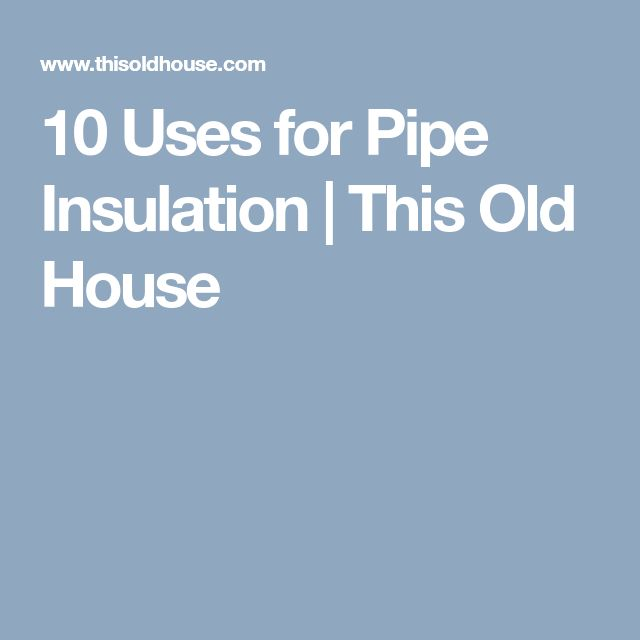 10 Uses for Pipe Insulation | This Old House