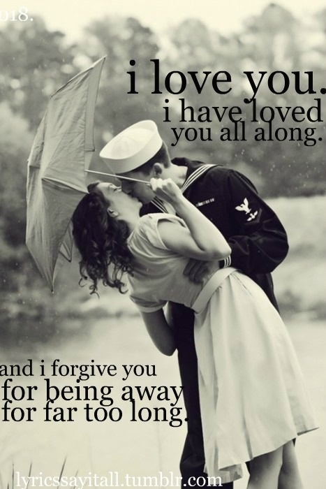 I love you. I have loved you all along. And I forgive you, for being away for far too long.