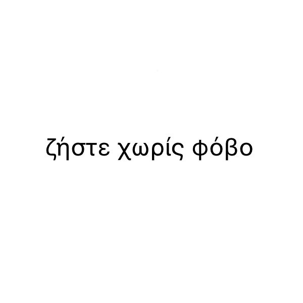 """""""live without fear"""" in greek. if i got one that's what i'd get."""