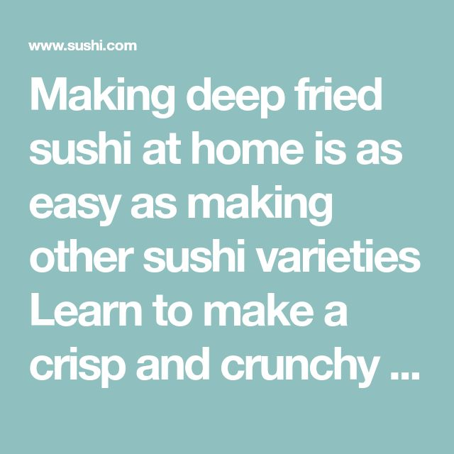 Making deep fried sushi at home is as easy as making other sushi varieties Learn to make a crisp and crunchy fried sushi dish by using a tempura batter