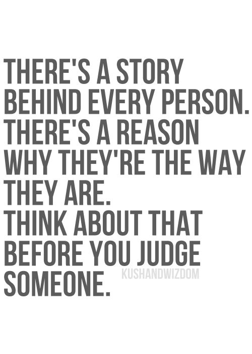 THERE'S A STORY BEHIND EVERY PERSON. THERE'S A REASON WHY THEY'RE THE WAY THEY ARE. THINK ABOUT THAT BEFORE YOU JUDGE SOMEONE.