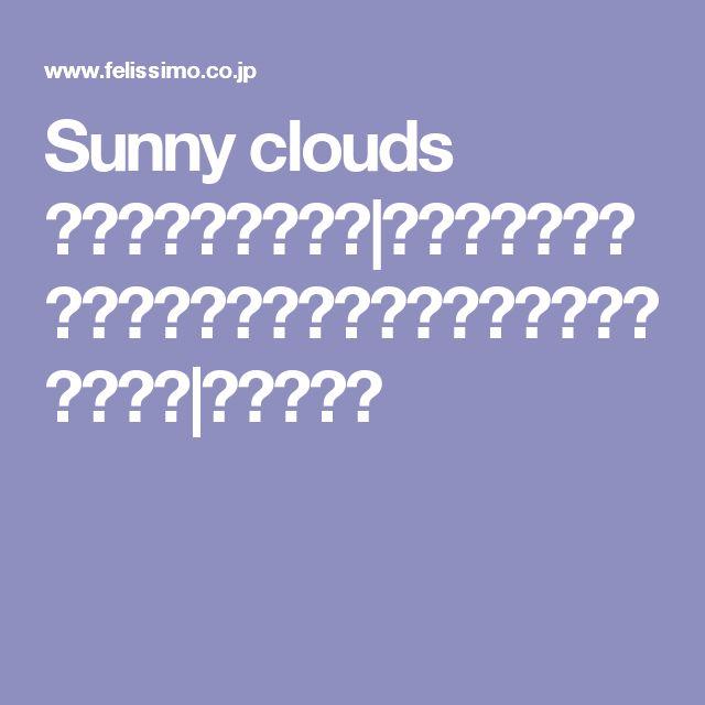 Sunny clouds [サニークラウズ]|着心地、肌ざわりにこだわった、最高のふだん着をめざして。|フェリシモ