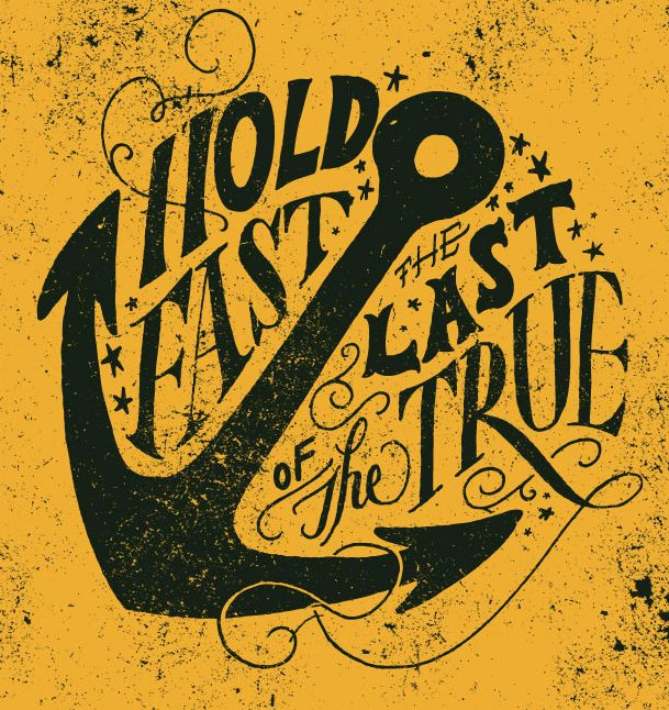 hold fast the last of the true, typography by Jon Contino. #quote #anchor #nautical