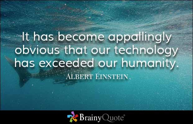 It has become appallingly obvious that our technology has exceeded our humanity. - Albert Einstein
