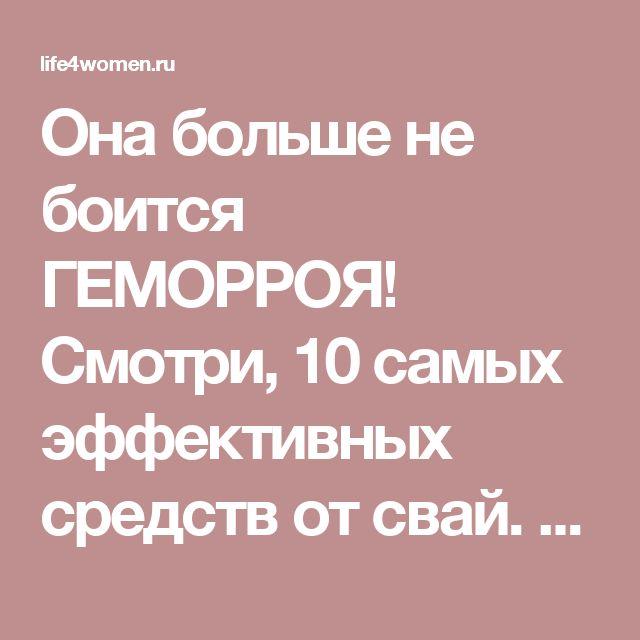Она больше не боится ГЕМОРРОЯ! Смотри, 10 самых эффективных средств от свай. - life4women.ru