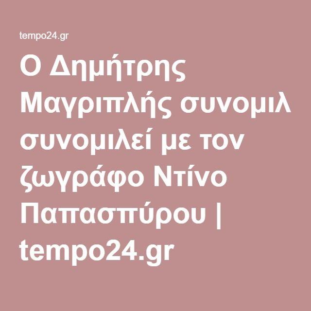 Ο Δημήτρης Μαγριπλής συνομιλεί με τον ζωγράφο Ντίνο Παπασπύρου | tempo24.gr