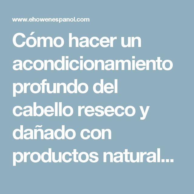 Cómo hacer un acondicionamiento profundo del cabello reseco y dañado con productos naturales | eHow en Español