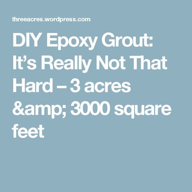 DIY Epoxy Grout: It's Really Not That Hard – 3 acres & 3000 square feet