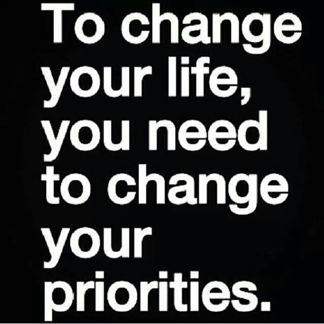 To change your life change your priorities.