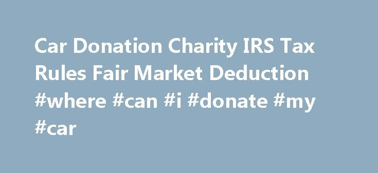 Car Donation Charity IRS Tax Rules Fair Market Deduction #where #can #i #donate #my #car http://donate.nef2.com/car-donation-charity-irs-tax-rules-fair-market-deduction-where-can-i-donate-my-car/  #car donation tax deduction # Car Donation and IRS Tax Information A charity car donation is a fantastic way to get a deduction on your taxes. We have taken the time to do some research for you to help you determine the value of your car donation, boat, RV, truck, airplane or other vehicle. Nearly…